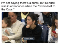 "IM noT SaYiNG ThErE iS a CurSe: I'm not saying there's a curse, but Kendall  was in attendance when the ""Sixers lost to  the Cavs.""  HBAMEMES  SEAT  29  KENDALL JENNER IM noT SaYiNG ThErE iS a CurSe"