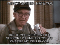 Cellphone, Unplugged, and Cellphones: I'M NOT SAYINGI HATE YOU  BUT IF YOU WERE ON LIFE  SUPPORT I'D UNPLUG YOU TO  CHARGE MY CELLPHONE  Memes Com