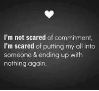 Tag Someone <3: I'm not scared of commitment,  I'm scared of putting my all into  someone & ending up with  nothing again. Tag Someone <3