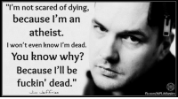 """#atheist #atheism #godless: """"I'm not scared of dying,  because I'm an  atheist.  I won't even know I'm dead.  You know why?  Because I'll be  fuckin' dead.""""  Jim Jeffries  fb.com/WFLAthesim #atheist #atheism #godless"""