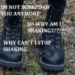 Why, You, and Scared: IM NOT SCARED OF  YOU ANYMORE  SO WHY AM I  SHAKING????2  WHY CAN'T I STOP  SHAKING