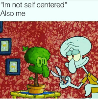 """Self Centered, Self, and Not: """"Im not self centered  Also me"""