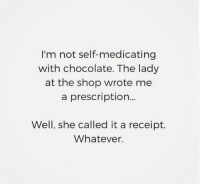 Memes, Chocolate, and Receipt: I'm not self-medicating  with chocolate. The lady  at the shop wrote me  a prescription...  Well, she called it a receipt.  Whatever. Prescription. Receipt. Whatevs. 🍫🍫🍫