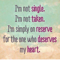Taken: Im not single.  I'm not taken.  I'm simply on reserve  for the one who deserves  my heart.