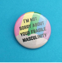 Sorry, Masculinity, and  Not Sorry: I'M NOT  SORRY ABOUT  YOUR FRAGILE  MASCULINITY
