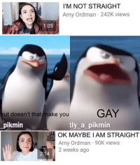 Obama, Pikmin, and Gay: I'M NOT STRAIGHT  Amy Ordman 242K views  1:05  ut doesn't that make you  GAY  pikmin  tly a_pikmin  OK MAYBE IAM STRAIGHT  Amy Ordman 90K views  2 weeks ago Mrs Obama get down