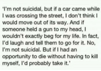 Head, Life, and Opportunity: I'm not suicidal, but if a car came while  I was crossing the street, I don't think I  would move out of its way. And if  someone held a gun to my head, I  wouldn't exactly beg for my life. In fact,  I'd laugh and tell them to go for it. No,  I'm not suicidal. But ifI had an  opportunity to die without having to kill  myself, I'd probably take it.' meirl
