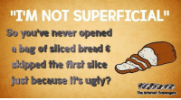 """Friday, Funny, and Irs: """"I'M NOT SUPERFICIAL  So you've never opened  bag of sliced bread  skipped the first slice  Just because Ir's ugly?  sree  The Intemet Scavengas <p>Waggish memes and pictures  Funny Friday collection  PMSLweb </p>"""