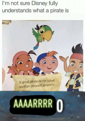 Disney, Good, and Pirate: I'm not sure Disney fully  understands what a pirate is  A good pirate never takes  another person's property! Give me the dabloons Jacob