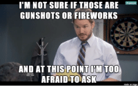 As someone living in a sketchier neighborhood.: I'M NOT SURE IF THOSE ARE  GUNSHOTS OR FIREWORKS  AND AT THIS POINT DM Too  AFRAID TO ASK  made on imgur As someone living in a sketchier neighborhood.