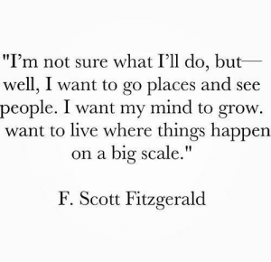 "Live, Mind, and Big: ""I'm not sure what I'll do, but  well, I want to go places and see  people. I want my mind to grow.  want to live where things happen  on a big scale.""  F. Scott Fitzgerald"