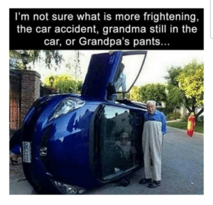 Welcome to the pants party: I'm not sure what is more frightening,  the car accident, grandma still in the  car, or Grandpa's pants...  U664 9 Welcome to the pants party