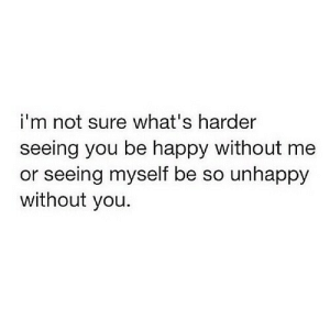 https://iglovequotes.net/: i'm not sure what's harder  seeing you be happy without me  or seeing myself be so unhappy  without you. https://iglovequotes.net/