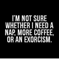www.aliciainasmalltown.com: I'M NOT SURE  WHETHER I NEED A  NAP MORE COFFEE,  OR AN EXORCISM www.aliciainasmalltown.com