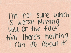 missing you: I'm not sure which  IS worse. MissinG  you, Or the fact  thlt there's hothing  I can do about it