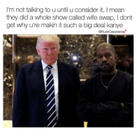 """Follow @rudecapybara for Me to say yes -@kanyewest . """"Block @rudecapybara to stop getting annoying DM's"""" - @realdonaldtrump . """" don't block @rudecapybara thanks"""" - @rudecapybara: I'm not talking to u until u consider it, I mean  they did a whole show called wife swap, l dont  get why u're makin it such a big deal kanye  @Rudecapybara Follow @rudecapybara for Me to say yes -@kanyewest . """"Block @rudecapybara to stop getting annoying DM's"""" - @realdonaldtrump . """" don't block @rudecapybara thanks"""" - @rudecapybara"""