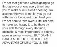 Cheating, Friends, and Life: I'm not that girlfriend who is going to go  through your phone every time l see  you to make sure u aren't cheating. I'm  also not the type to not let you go out  with friends because don't trust you.  I'm not here to take over ur life, I'm here  to make you happy & to be there by  your side through every decision,  obstacle, & most importantly to see you  grow in so many ways... BUT DAMN  DARE A MOTHER FUCKER TO TAKE  ADVANTAGE OF ME & YOU'LL SEE