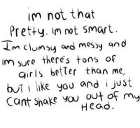 Head, Http, and Net: im not that  Pretty. Im not smart.  m clumsy and mesy and  im sure theres tons of  girs better than me,  buti like you and i just  Cant Shake you out  of my  Head. http://iglovequotes.net/