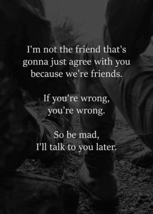 youre wrong: I'm not the friend that's  gonna just agree with you  because we're friends.  If you're wrong,  you're wrong.  So be mad,  I'll talk to you later.
