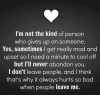 Memes, 🤖, and Upset: I'm not the kind of person  who gives up on someone.  Yes, sometimes I get really mad and  upset so I need a minute to cool off  but I'll never abandon you.  I don't leave people. and I think  that's why it always hurts so bad  when people leave me.