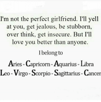 Jealous, Love, and Aquarius: I'm not the perfect girlfriend. I'1l yell  at you, get jealous, be stubborn,  over think, get insecure. But I'll  love you better than anyone.  I belong to  Aries - Capricorn - Aquarius - Libra  Leo-Virgo- Scorpio- Sagittarius - Cancer