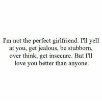 Jealous, Love, and Girlfriend: I'm not the perfect girlfriend. I'll yell  at you, get jealous, be stubborn,  over think, get insecure. But I'11  love you better than anyone