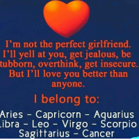 Jealous, Love, and Aquarius: I'm not the perfect girlfriend.  I'll yell at you, get jealous, be  tubborn, overthink, get insecure.  But I'll love you better than  anyone.  I belong to:  Aries -  ibra -  Capricorn - Aquarius  Leo Virgo - Scorpio  Sagittarius Cancer
