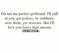 Jealous, Love, and Relationships: I'm not the perfect girlfriend. I'll yell  at you, get jealous, be stubborn,  over think, get insecure. But I'll  love you better than anyone.  RELATIONSHIP