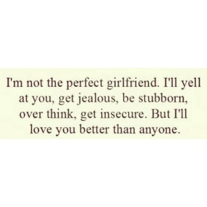 Jealous, Love, and Girlfriend: I'm not the perfect girlfriend. I'll yell  at you, get jealous, be stubborn,  over think, get insecure. But I'll  love you better than anyone. https://iglovequotes.net/