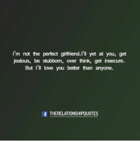 Jealous, Love, and Memes: I'm not the perfect girlfriend.l'll vet at you, get  jealous, be stubbom, over think, get insecure  But I'll love you better than anyone.  f THERELATIONSHIPOUOTES