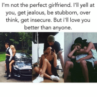 Jealous, Love, and Memes: I'm not the perfect girlfriend. l'll yell at  you, get jealous, be stubborn, over  think, get insecure. But i'll love you  better than anyone.