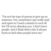 "Bad, Memes, and Cool: ""I'm not the type of person to give up on  someone. Yes, sometimes I get really mad  and upset so I need a minute to cool off  but I'll never abandon you. I don't leave  people. And I think that's why it always  hurts so bad when people leave me."" 💯"