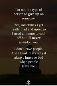 Cool Off: I'm not the type of  person to give up on  someone.  Yes, sometimes I get  really mad and upset so  I need a minute to cool  off but I'll never  abandon you.  I don't leave people.  And I think that's why it  always hurts so bad  when people  leave me.