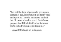 """Cool Off: """"I'm not the type of person to give up on  someone. Yes, sometimes I get really mad  and upset so I need a minute to cool off  but I'll never abondon you. I don't leave  people. And I think that's why it always  hurts so bad when people leave me.""""  guywithfeelings on Instagram"""