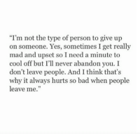 "i give up: ""I'm not the type of person to give up  on someone. Yes, sometimes I get really  mad and upset so I need a minute to  cool off but I'll never abandon you. I  don't leave people. And I think that's  why it always hurts so bad when people  leave me."""