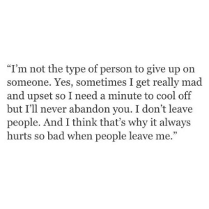 """Really Mad: """"I'm not the type of person to give up on  someone. Yes, sometimes I get really mad  and upset so I need a minute to cool off  but I'll never abandon you. I don't leave  people. And I think that's why it always  hurts so bad when people leave me.""""  9)"""