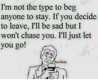 memes: I'm not the type to beg  anyone to stay. If you decide  to leave, I'll be sad but I  won't chase you. I'll just let  you go!  True Sto