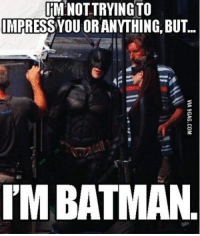 impressive: IM NOT TRYING TO  IMPRESS YOU ORANYTHING BUT..  IMBATMAN