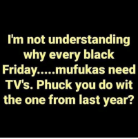 True, Wshh, and Black: I'm not understanding  why every black  TV's. Phuck you do wit  the one from last year? True tho🤷‍♂️😂 #BlackFriday #WSHH