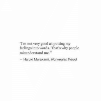 "Norwegian: I'm not very good at putting my  feelings into words. That's why people  misunderstand me.""  - Haruki Murakami, Norwegian Wood"