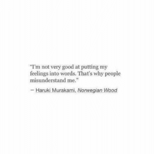 "Good, Norwegian, and Why: I'm not very good at putting my  feelings into words. That's why people  misunderstand me.""  - Haruki Murakami, Norwegian Wood"