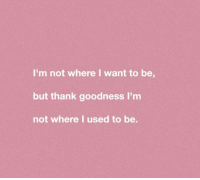 Used, I Want To, and Thank: I'm not where I want to be  but thank goodness I'm  not where l used to be.