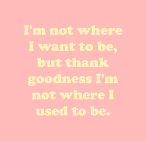 thank goodness: I'm not where  I want to be,  but thank  goodness I'm  not where I  used to be.
