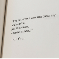 "Good, Change, and Once: I'm not who I was one year ago  and maybe,  just this once,  change is good.""  -E. Grin"