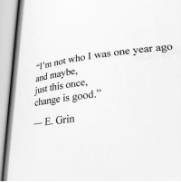 "Good, Change, and Once: ""I'm not who I was one year ago  and maybe,  just this once,  change is good.""  - E. Grin"