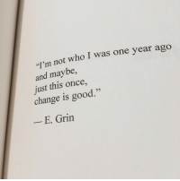 "Good, Change, and Once: I'm not who I was one year ago  and maybe,  just this once,  change is good.""  - E. Grin"