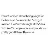 "SarcasmOnly: I'm not worried about being single for  life because l've made the ""let's get  married if we're both single at 35"" deal  with like 27 people now so my odds are  pretty goodI think Aesarcasm only SarcasmOnly"