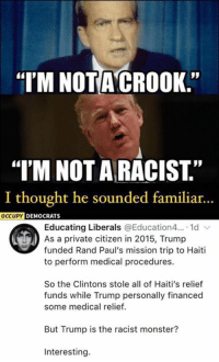 "(GC): I'M NOTA CROOK.  ""T'M NOT A RACIST.""  I thought he sounded familiar  ..  OCCUPY DEMOCRAT  Educating Liberals @Education4... 1d  As a private citizen in 2015, Trump  funded Rand Paul's mission trip to Haiti  to perform medical procedures.  So the Clintons stole all of Haiti's relief  funds while Trump personally financed  some medical relief.  But Trump is the racist monster?  Interesting. (GC)"