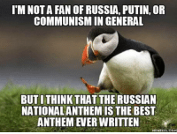 "Club, Tumblr, and Best: I'M NOTA FAN OF RUSSIA, PUTIN, OR  COMMUNISM IN GENERAL  BUTI THINK THAT THE RUSSIAN  NATIONALANTHEM IS THE BEST  ANTHEM EVER WRITTEN  MEMEFULCOM <p><a href=""http://laughoutloud-club.tumblr.com/post/175804290036/as-a-professional-musician-i-always-get-the"" class=""tumblr_blog"">laughoutloud-club</a>:</p>  <blockquote><p>As a professional musician, I always get the goosebumps when I hear it, even though I have no childhood memories or anything else associated with it. It's just that good</p></blockquote>"