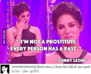 Sunny Leone, Sunny, and Person: I'M NOTA PROSTITUTE  EVERY PERSON HAS A PAST  SUNNY LEONE  Don't worry, I have 56.3 GB of your past!  16 hrs Like 871 Hillarious
